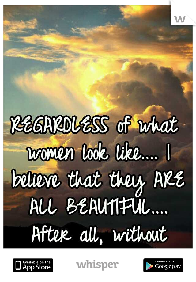 REGARDLESS of what women look like.... I believe that they ARE ALL BEAUTIFUL.... After all, without them... There is no life..