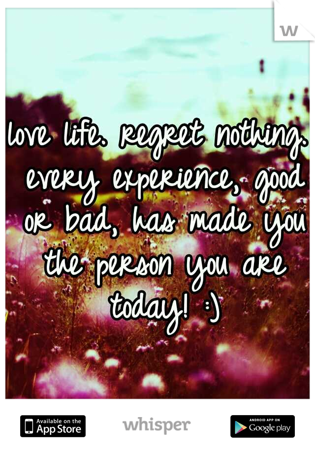 love life. regret nothing. every experience, good or bad, has made you the person you are today! :)