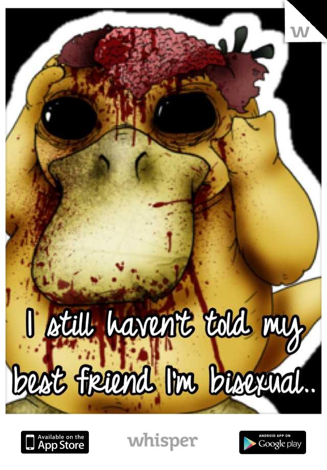 I still haven't told my best friend I'm bisexual..