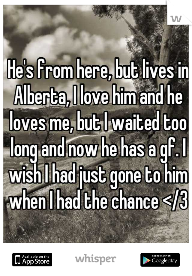 He's from here, but lives in Alberta, I love him and he loves me, but I waited too long and now he has a gf. I wish I had just gone to him when I had the chance </3