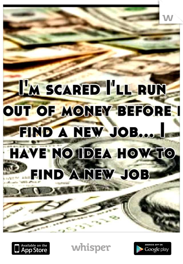 I'm scared I'll run out of money before i find a new job... I have no idea how to find a new job