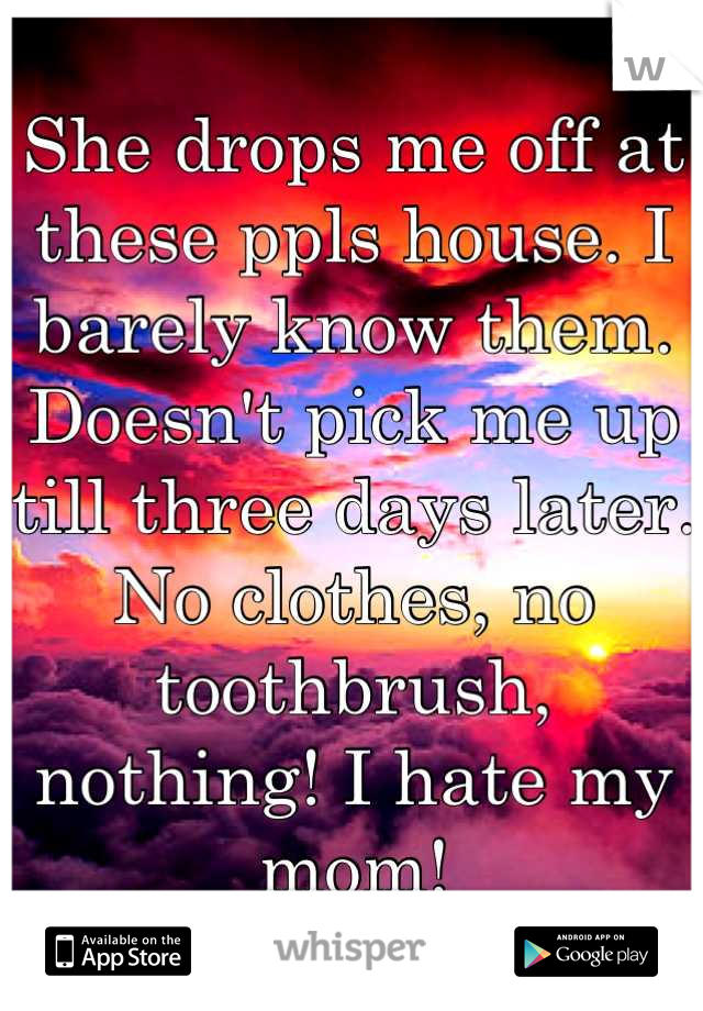She drops me off at these ppls house. I barely know them. Doesn't pick me up till three days later. No clothes, no toothbrush, nothing! I hate my mom!