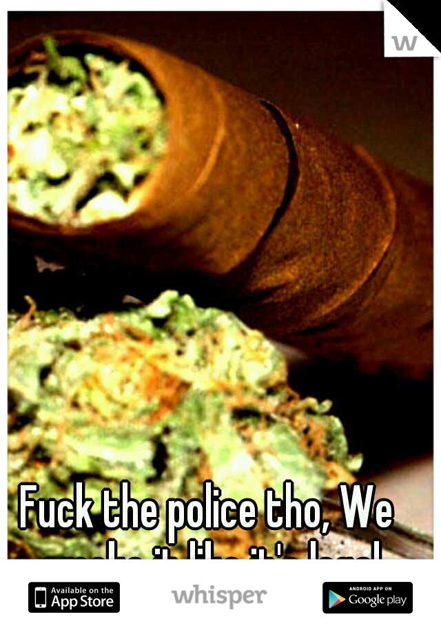Fuck the police tho, We smoke it like it's legal