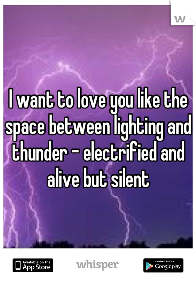 I want to love you like the space between lighting and thunder - electrified and alive but silent