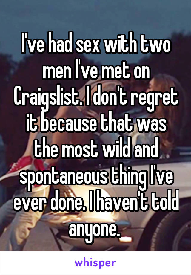 I've had sex with two men I've met on Craigslist. I don't regret it because that was the most wild and spontaneous thing I've ever done. I haven't told anyone.