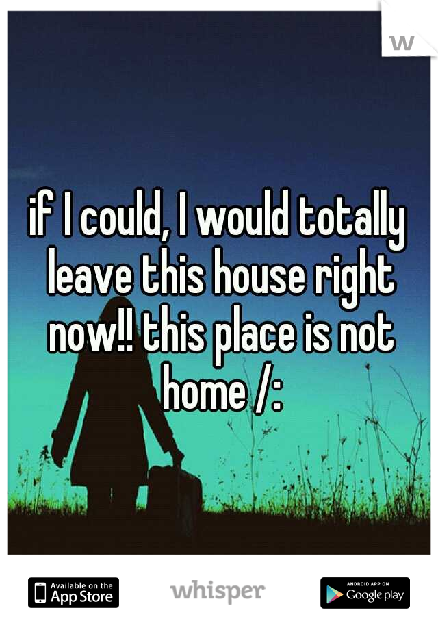 if I could, I would totally leave this house right now!! this place is not home /: