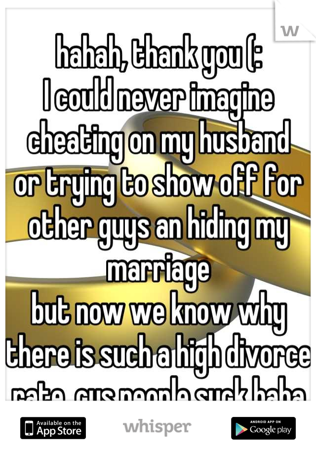 hahah, thank you (: I could never imagine cheating on my husband or