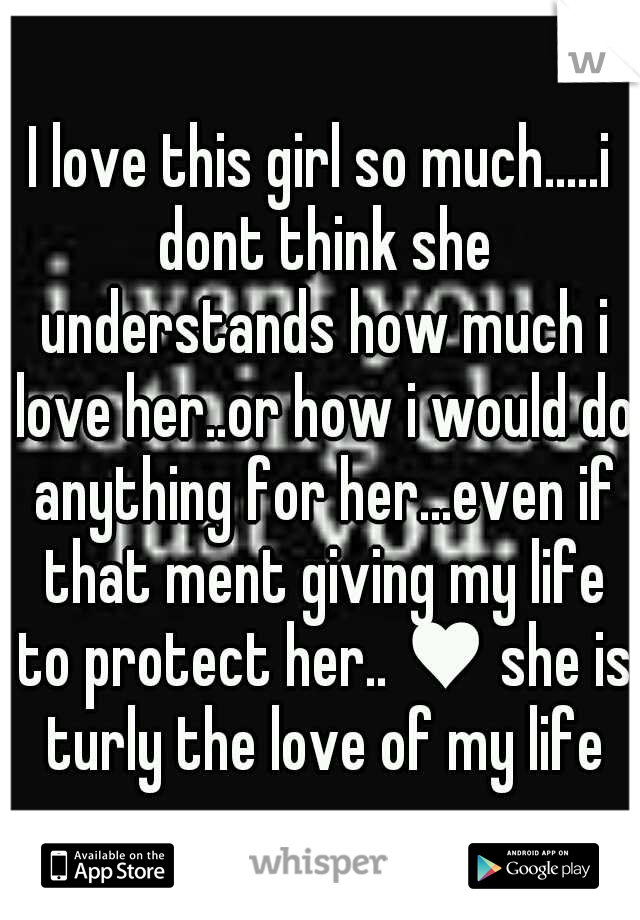 I love this girl so much.....i dont think she understands how much i love her..or how i would do anything for her...even if that ment giving my life to protect her.. ♥ she is turly the love of my life