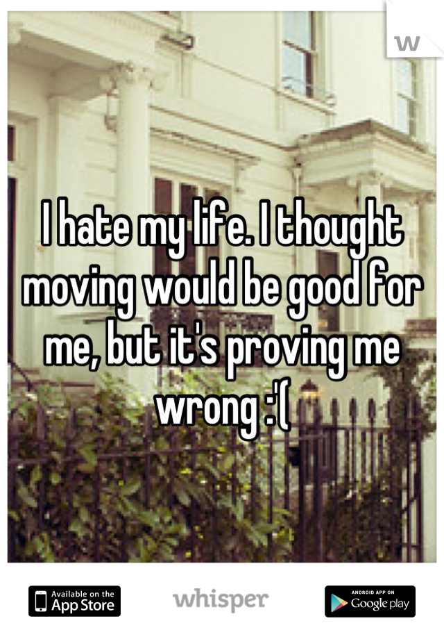 I hate my life. I thought moving would be good for me, but it's proving me wrong :'(