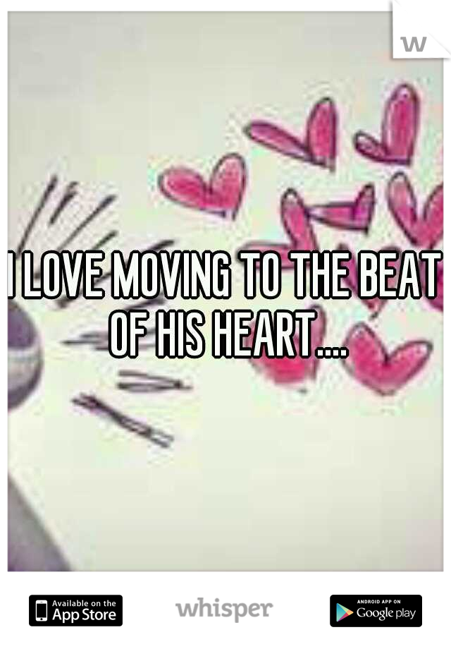 I LOVE MOVING TO THE BEAT OF HIS HEART....