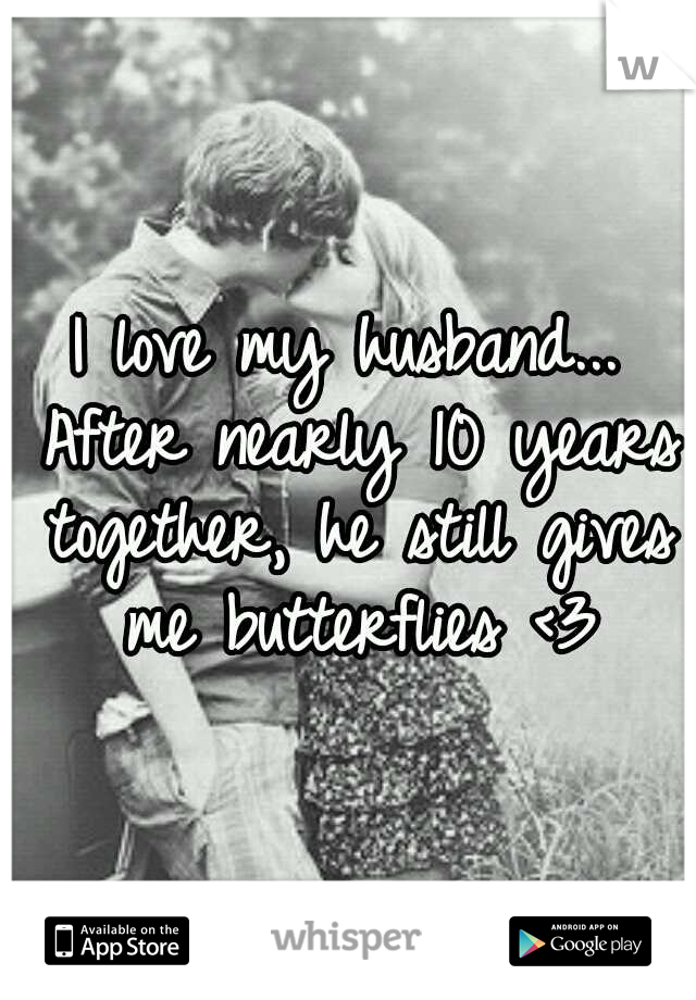I love my husband... After nearly 10 years together, he still gives me butterflies <3