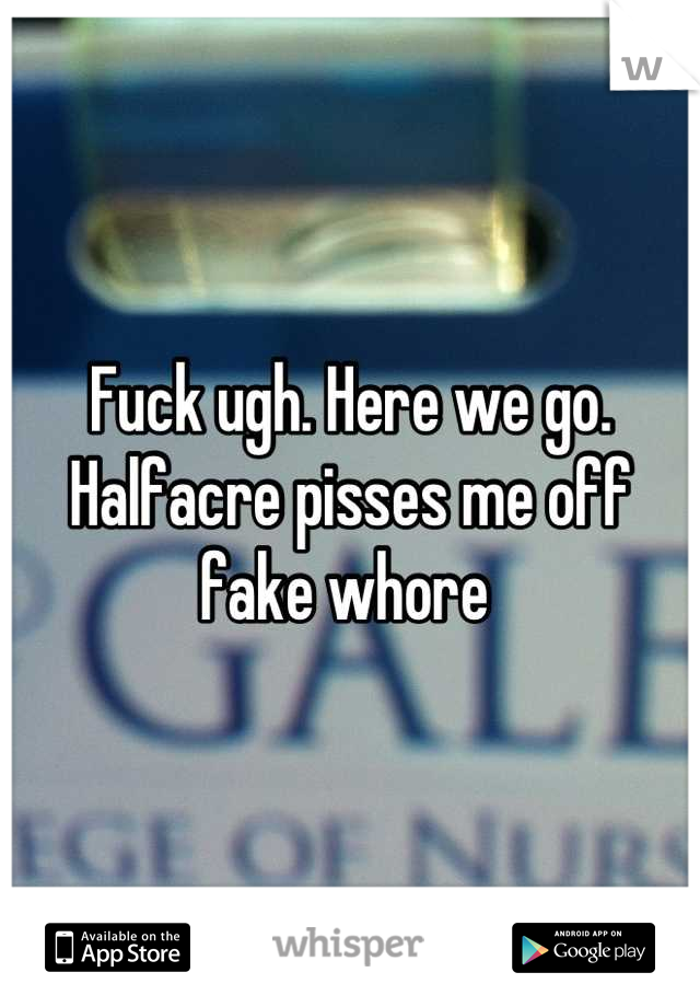 Fuck ugh. Here we go. Halfacre pisses me off fake whore