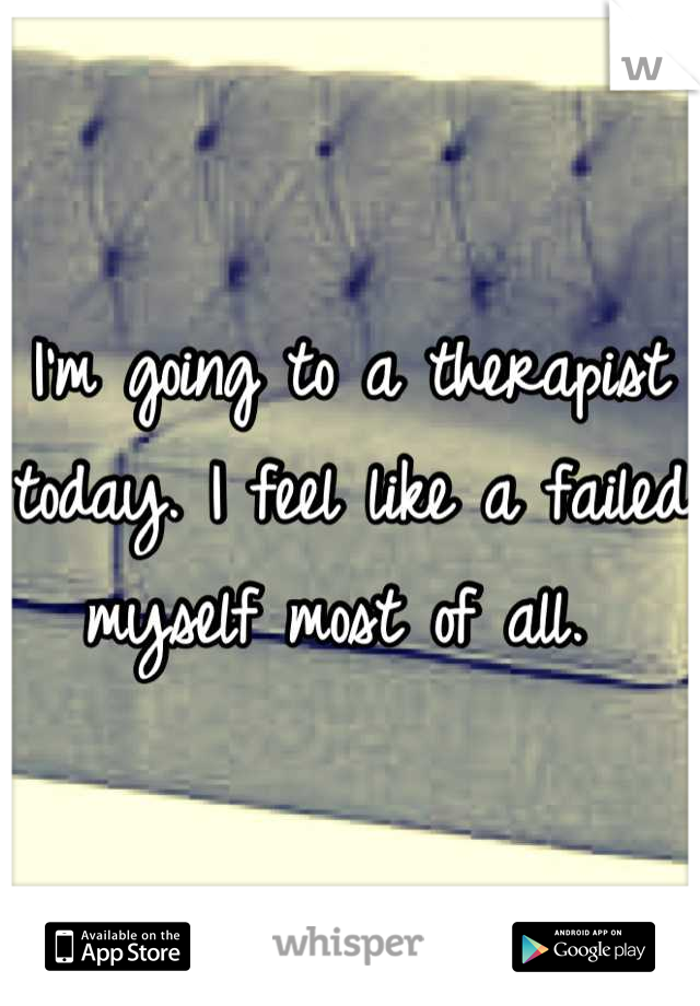 I'm going to a therapist today. I feel like a failed myself most of all.