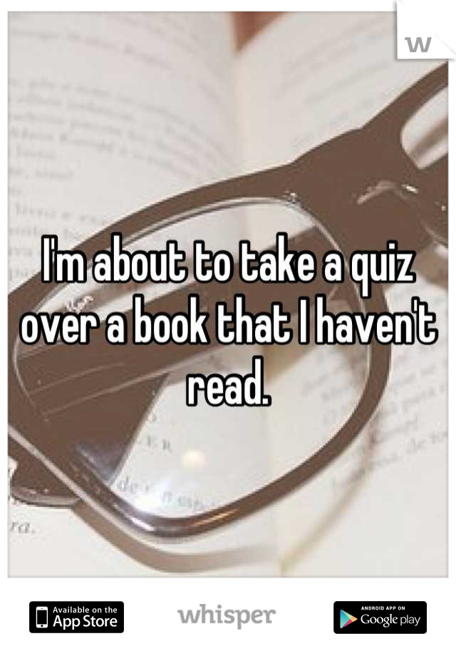 I'm about to take a quiz over a book that I haven't read.