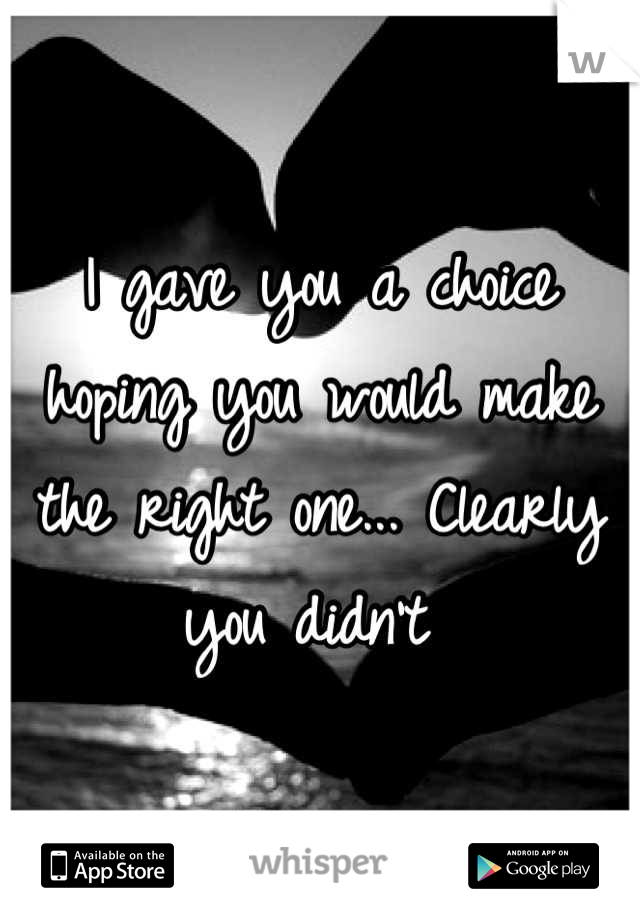 I gave you a choice hoping you would make the right one... Clearly you didn't