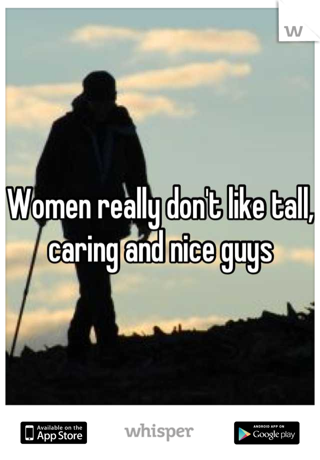 Women really don't like tall, caring and nice guys