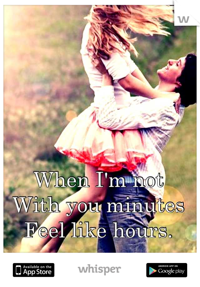 When I'm not  With you minutes Feel like hours.
