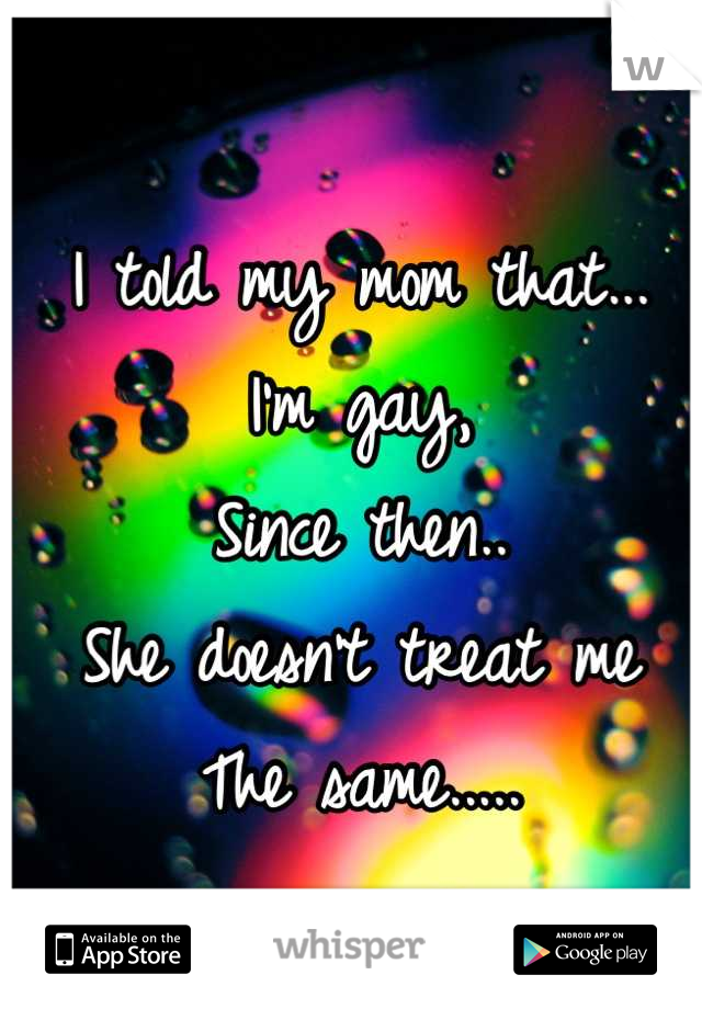 I told my mom that... I'm gay, Since then.. She doesn't treat me The same.....