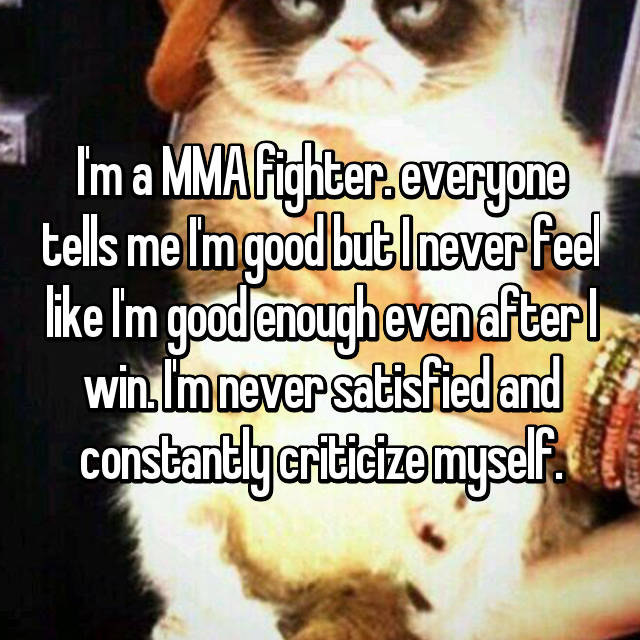 I'm a MMA fighter. everyone tells me I'm good but I never feel like I'm good enough even after I win. I'm never satisfied and constantly criticize myself.