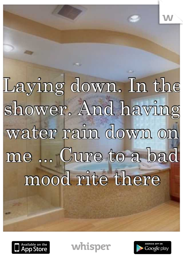 Laying down. In the shower. And having water rain down on me ... Cure to a bad mood rite there