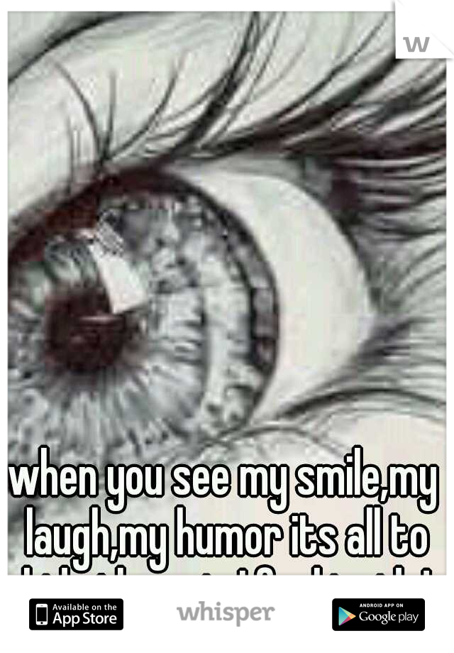 when you see my smile,my laugh,my humor its all to hide the pain I feel inside!
