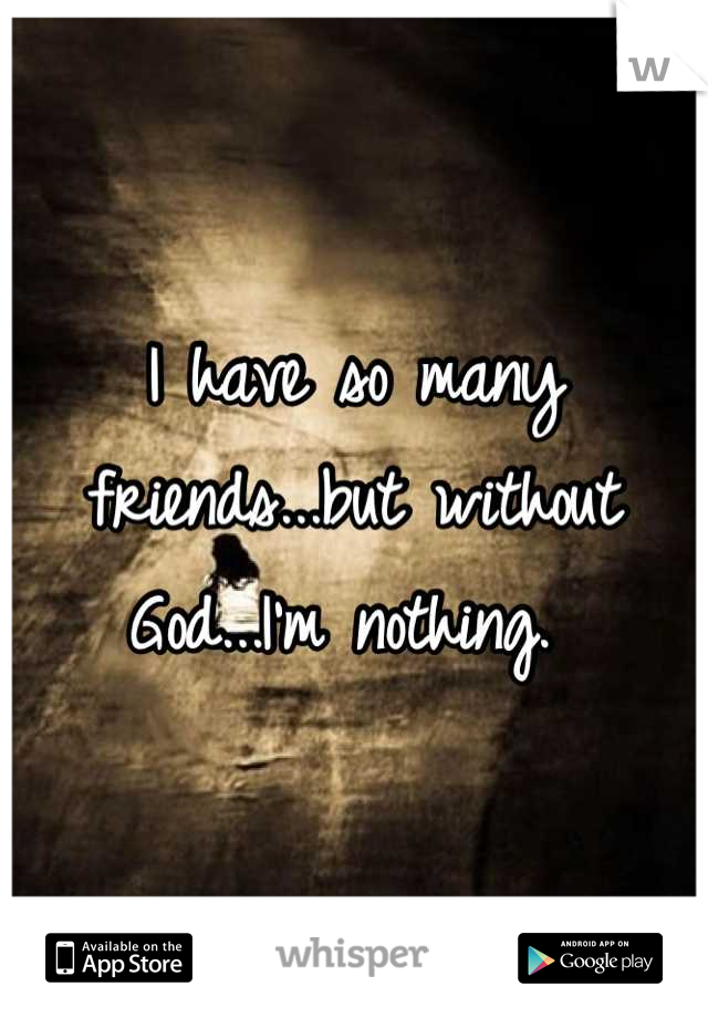 I have so many friends...but without God...I'm nothing.