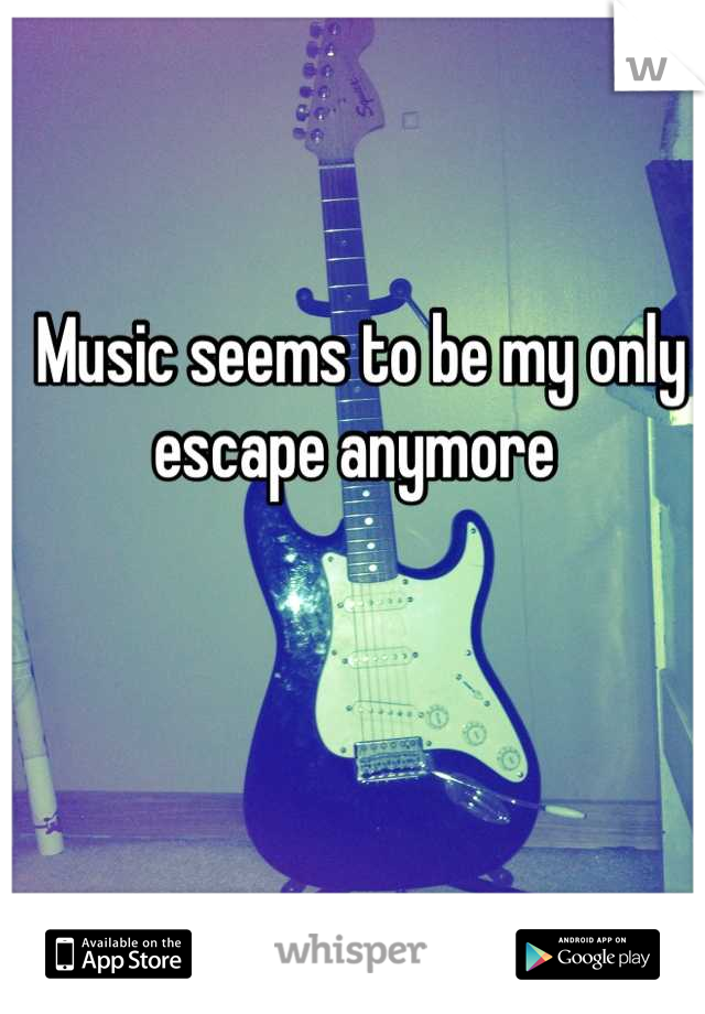 Music seems to be my only escape anymore