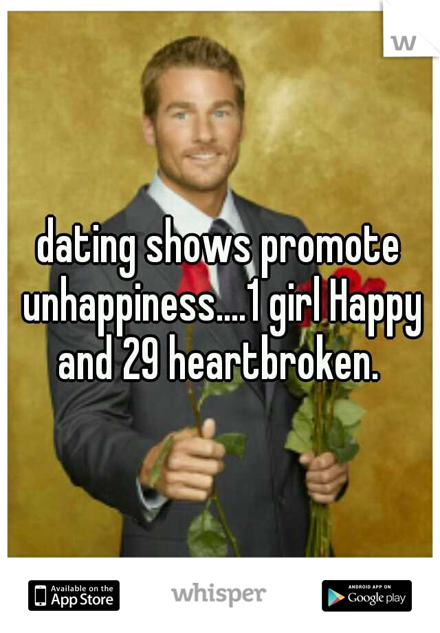 dating shows promote unhappiness....1 girl Happy and 29 heartbroken.