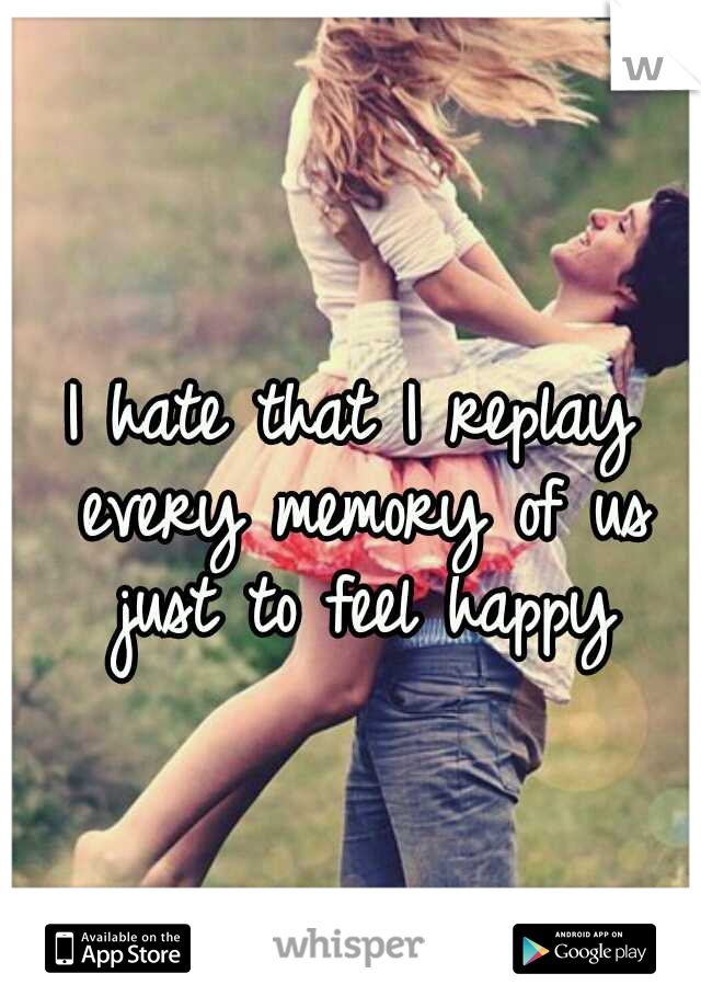 I hate that I replay every memory of us just to feel happy
