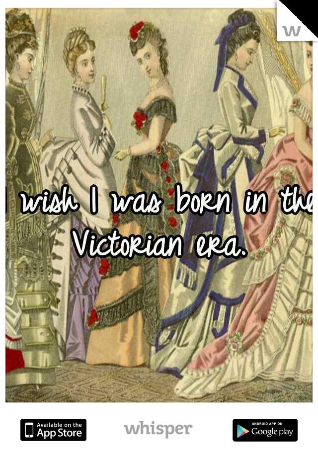 I wish I was born in the Victorian era.