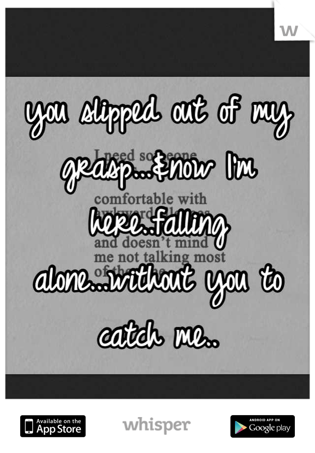 you slipped out of my grasp...&now I'm here..falling alone...without you to catch me..