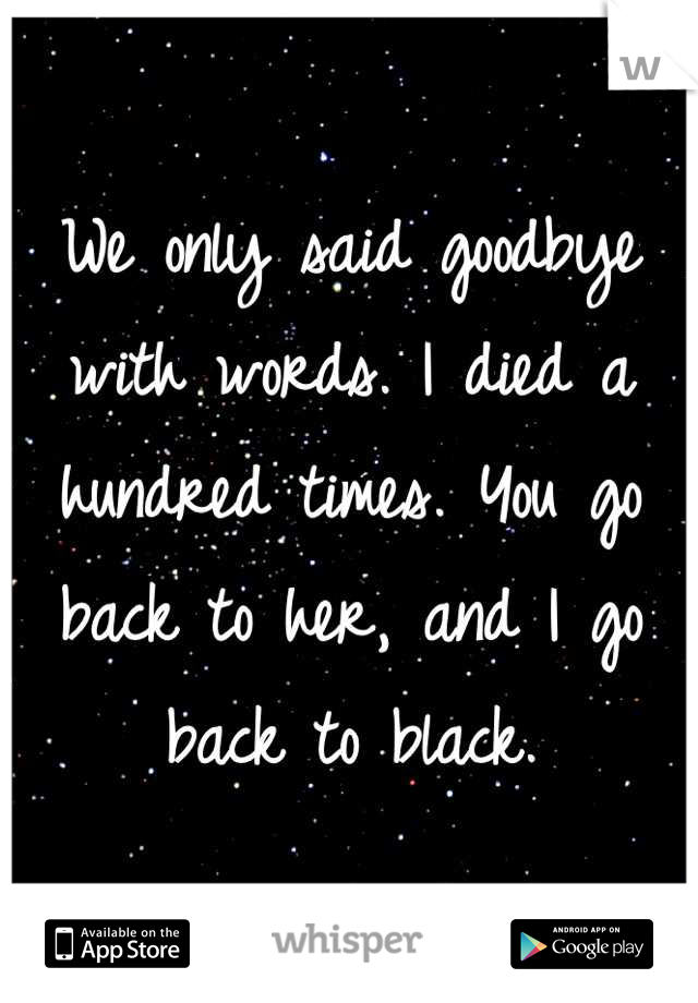 We only said goodbye with words. I died a hundred times. You go back to her, and I go back to black.