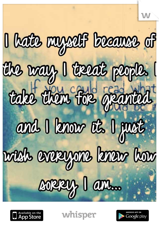I hate myself because of the way I treat people. I take them for granted and I know it. I just wish everyone knew how sorry I am...