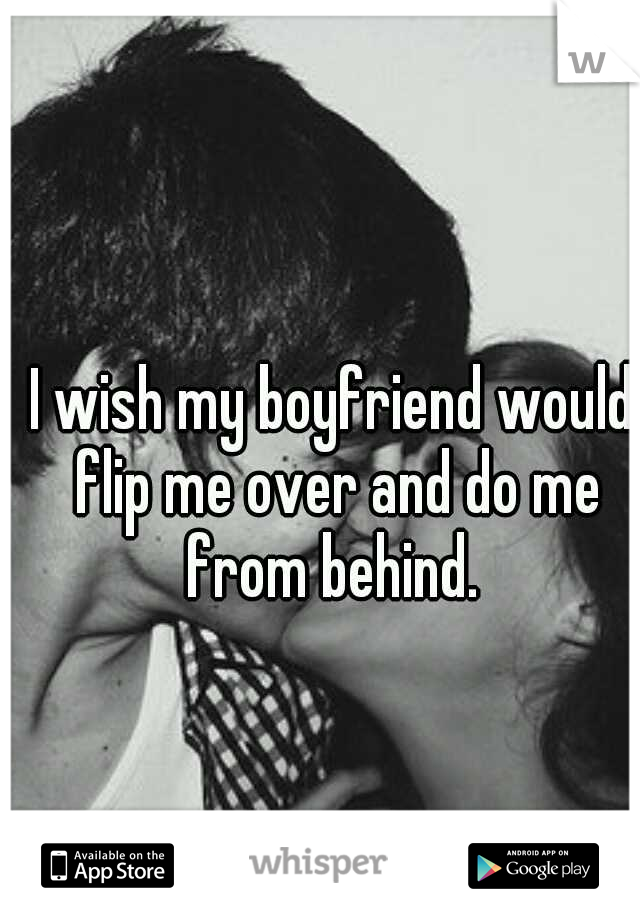 I wish my boyfriend would flip me over and do me from behind.
