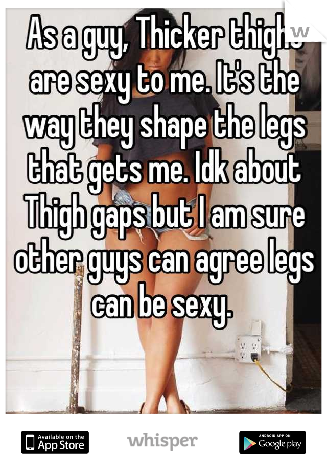As a guy, Thicker thighs are sexy to me. It's the way they shape the legs that gets me. Idk about Thigh gaps but I am sure other guys can agree legs can be sexy.
