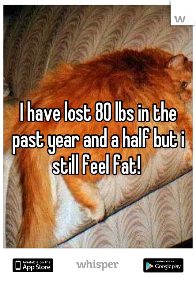I have lost 80 lbs in the past year and a half but i still feel fat!