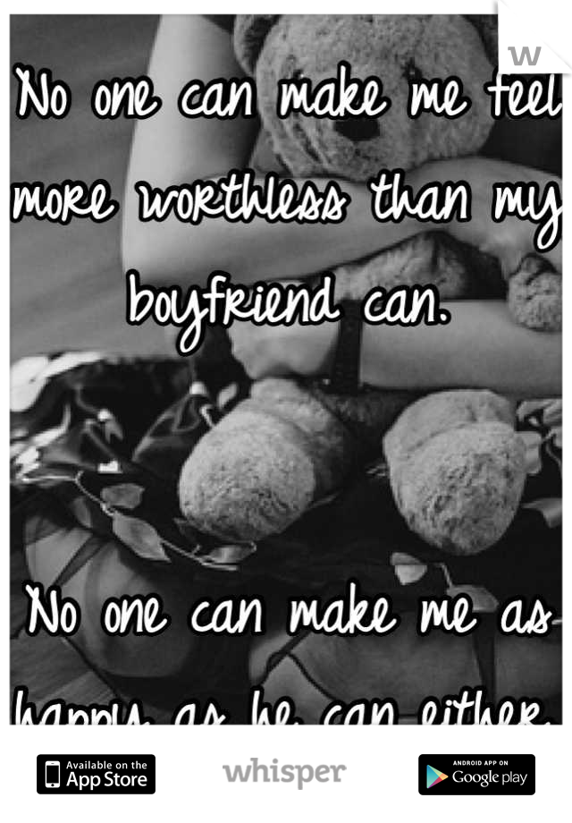 No one can make me feel more worthless than my boyfriend can.   No one can make me as happy as he can either.