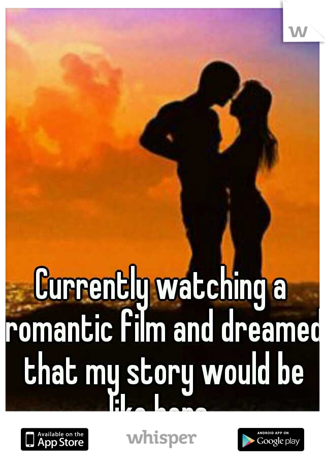 Currently watching a romantic film and dreamed that my story would be like hers.