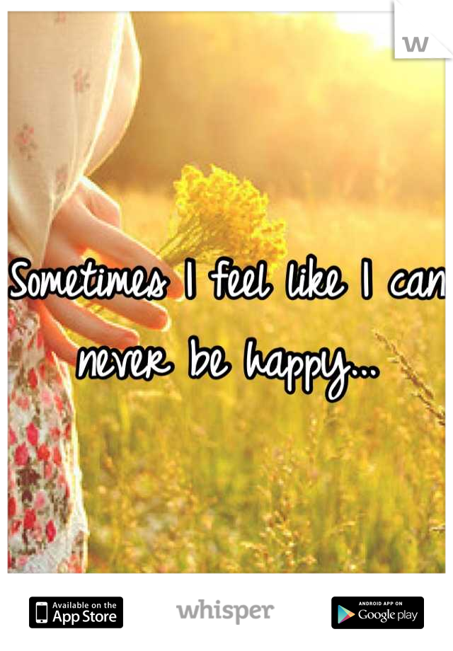 Sometimes I feel like I can never be happy...