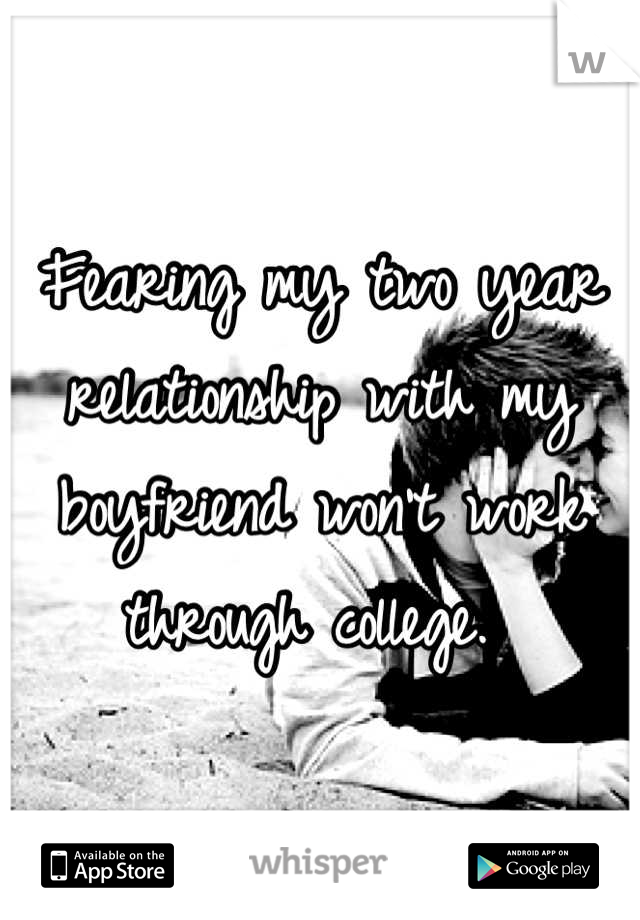 Fearing my two year relationship with my boyfriend won't work through college.