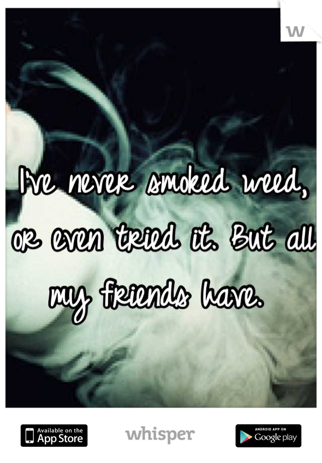 I've never smoked weed, or even tried it. But all my friends have.