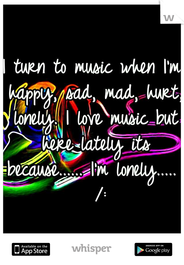 I turn to music when I'm happy, sad, mad, hurt, lonely. I love music but here lately its because...... I'm lonely.....   /: