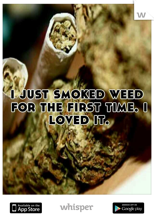 i just smoked weed for the first time. i loved it.