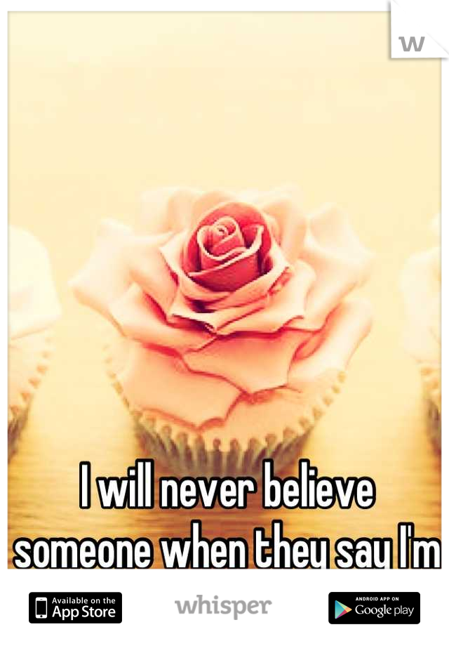 I will never believe someone when they say I'm beautiful.