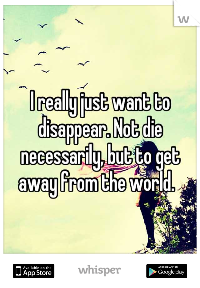 I really just want to disappear. Not die necessarily, but to get away from the world.