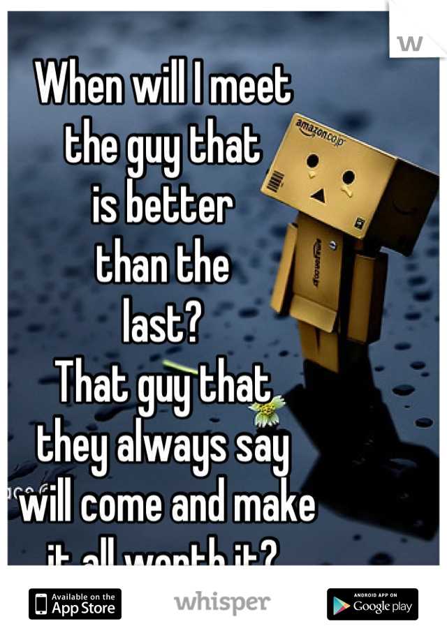 When will I meet  the guy that  is better  than the  last? That guy that  they always say  will come and make  it all worth it?