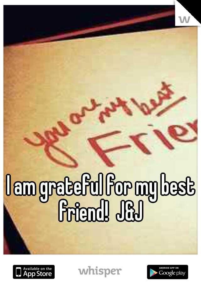 I am grateful for my best friend!  J&J