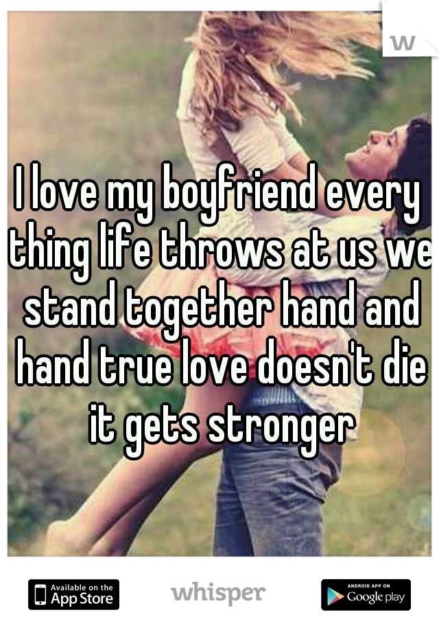 I love my boyfriend every thing life throws at us we stand together hand and hand true love doesn't die it gets stronger