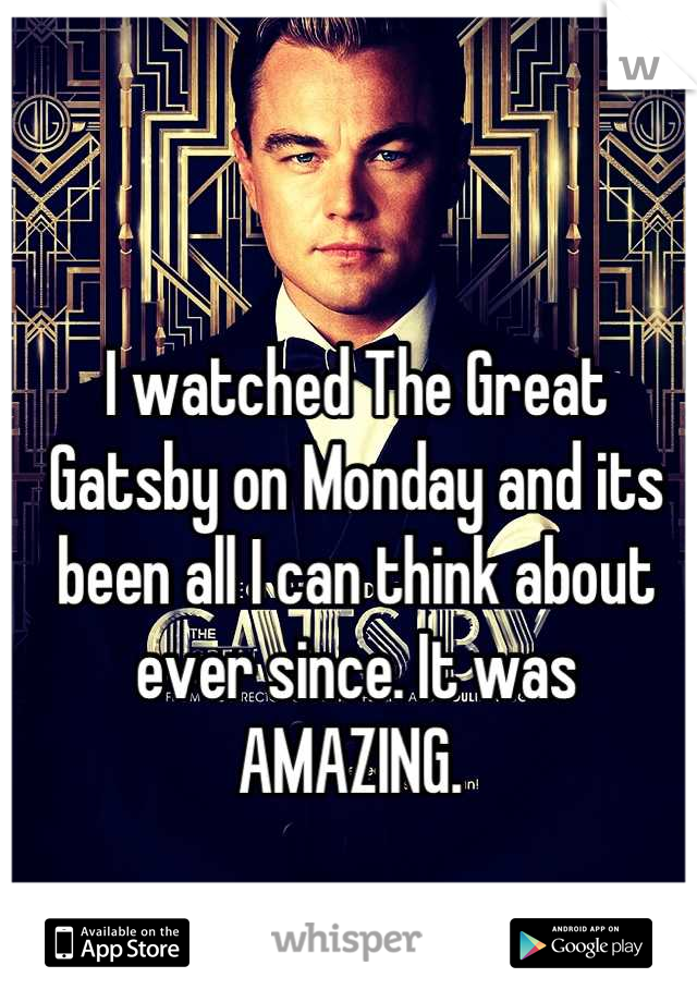 I watched The Great Gatsby on Monday and its been all I can think about ever since. It was AMAZING.