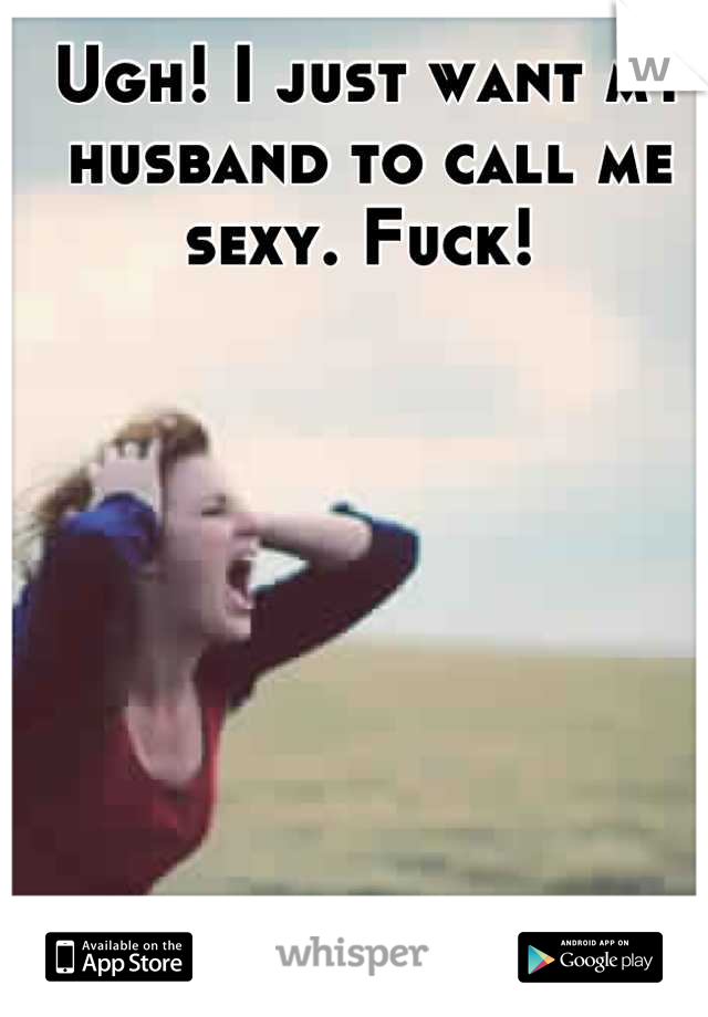 Ugh! I just want my husband to call me sexy. Fuck!